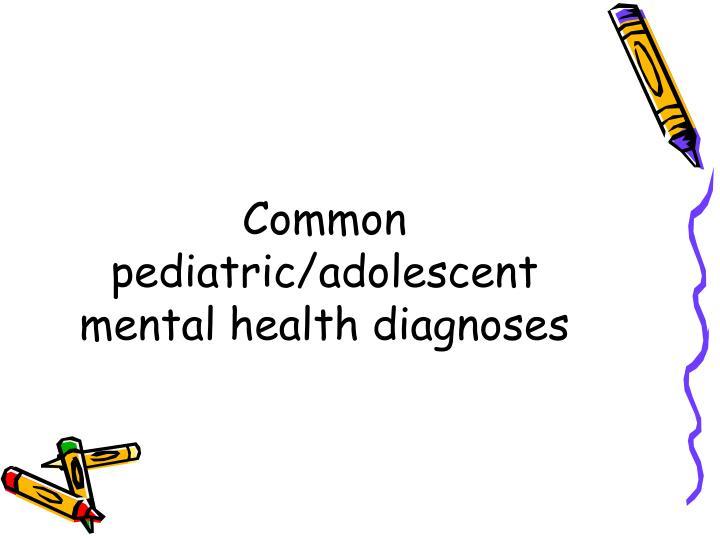 Common pediatric/adolescent mental health diagnoses