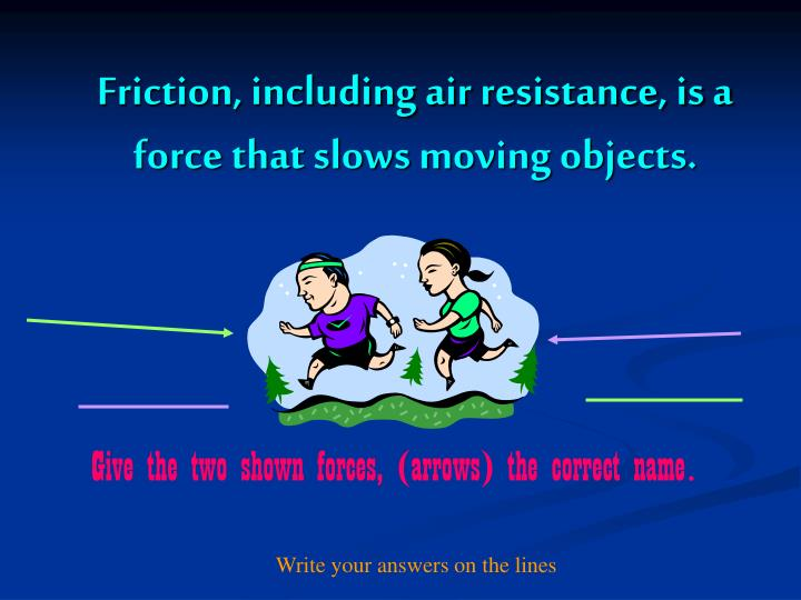 Friction, including air resistance, is a force that slows moving objects.