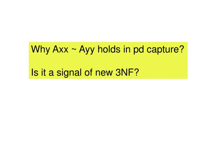 Why Axx ~ Ayy holds in pd capture?