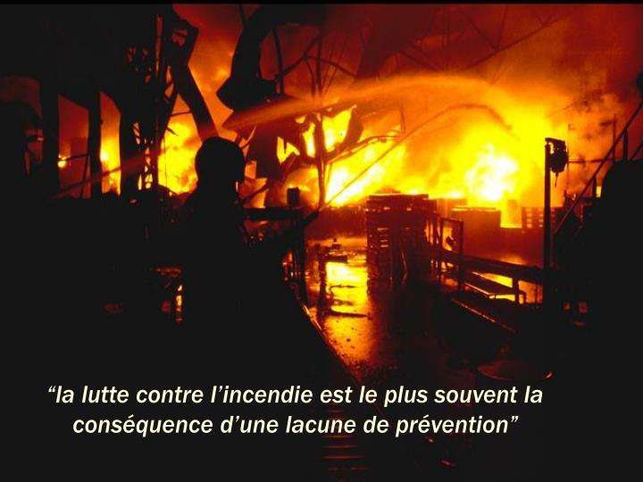 """""""la lutte contre l'incendie est le plus souvent la conséquence d'une lacune de prévention"""""""