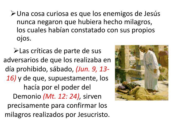 Una cosa curiosa es que los enemigos de Jesús nunca negaron que hubiera hecho milagros, los cuales habían constatado con sus propios ojos.