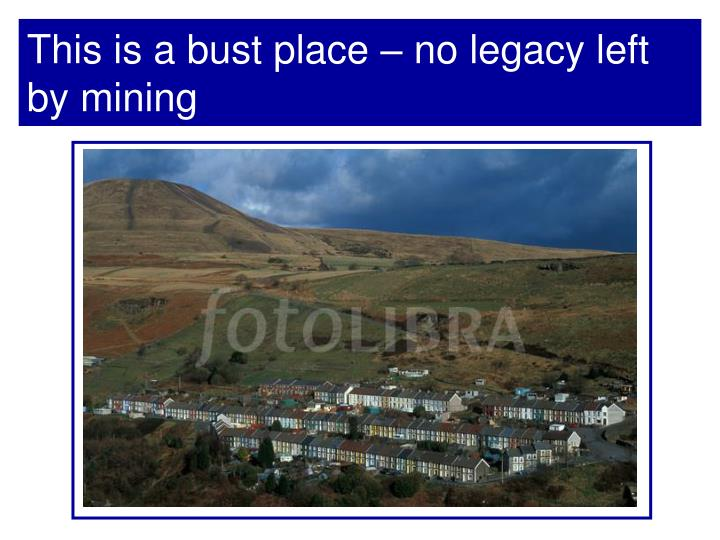 This is a bust place – no legacy left by mining