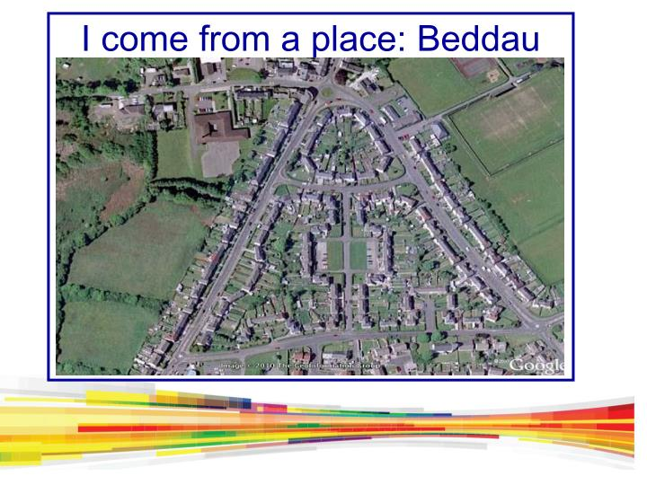 I come from a place: Beddau