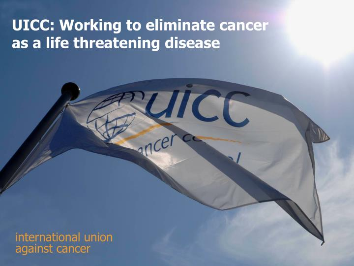UICC: Working to eliminate cancer as a life threatening disease
