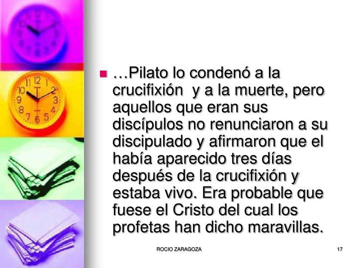 …Pilato lo condenó a la crucifixión  y a la muerte, pero aquellos que eran sus discípulos no renunciaron a su discipulado y afirmaron que el había aparecido tres días después de la crucifixión y estaba vivo. Era probable que fuese el Cristo del cual los profetas han dicho maravillas.