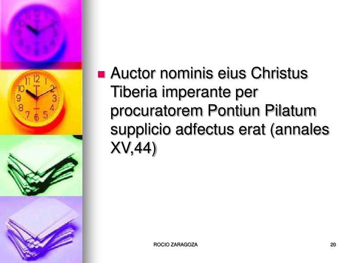 Auctor nominis eius Christus Tiberia imperante per procuratorem Pontiun Pilatum supplicio adfectus erat (annales XV,44)