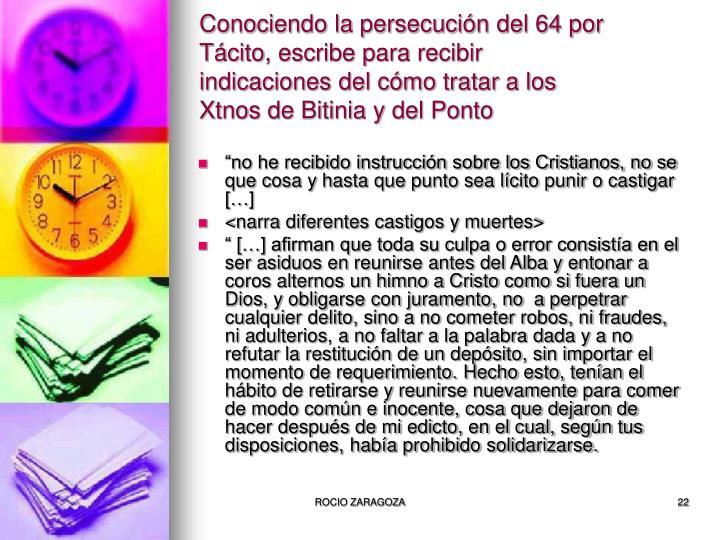Conociendo la persecución del 64 por Tácito, escribe para recibir indicaciones del cómo tratar a los Xtnos de Bitinia y del Ponto