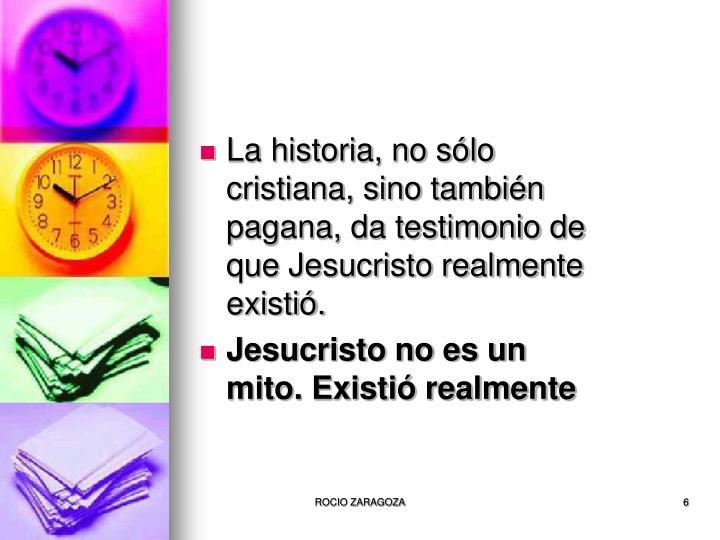 La historia, no sólo cristiana, sino también pagana, da testimonio de que Jesucristo realmente existió.