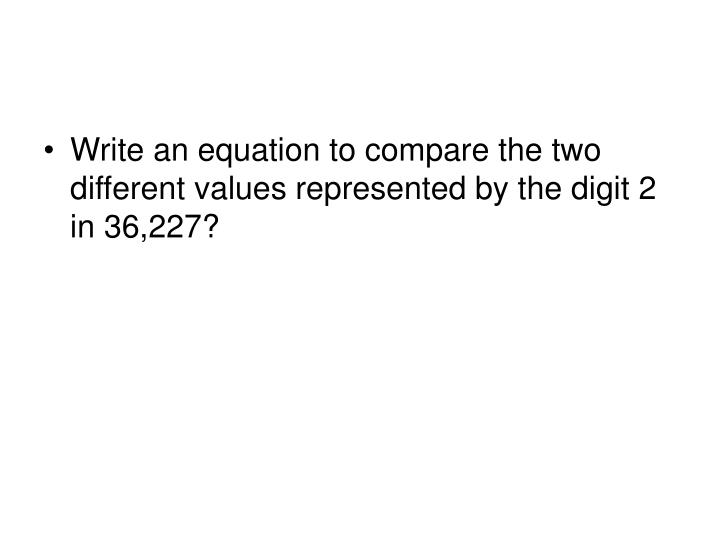Write an equation to compare the two different values represented by the digit 2 in 36,227?