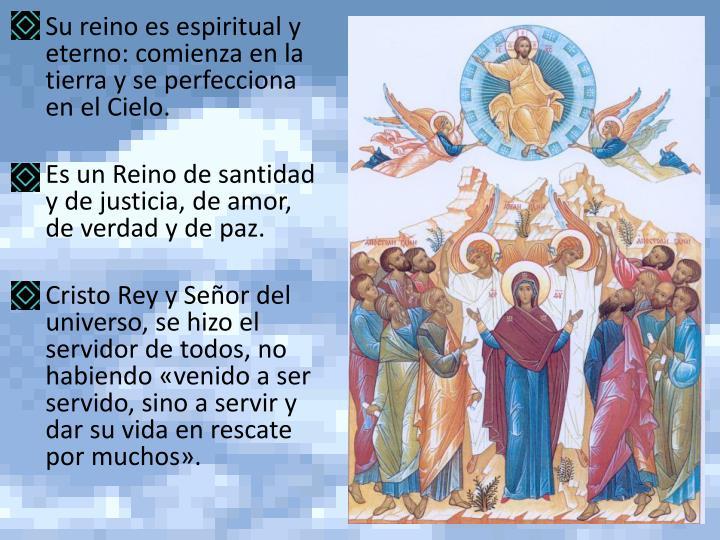Su reino es espiritual y eterno: comienza en la tierra y se perfecciona en el Cielo.