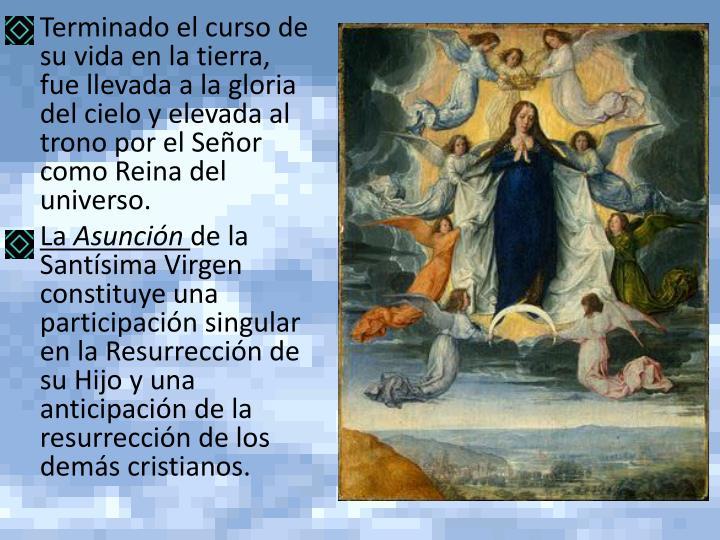 Terminado el curso de su vida en la tierra, fue llevada a la gloria del cielo y elevada al trono por el Señor como Reina del universo.