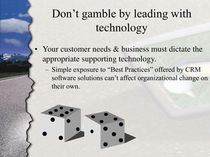 Don't gamble by leading with technology