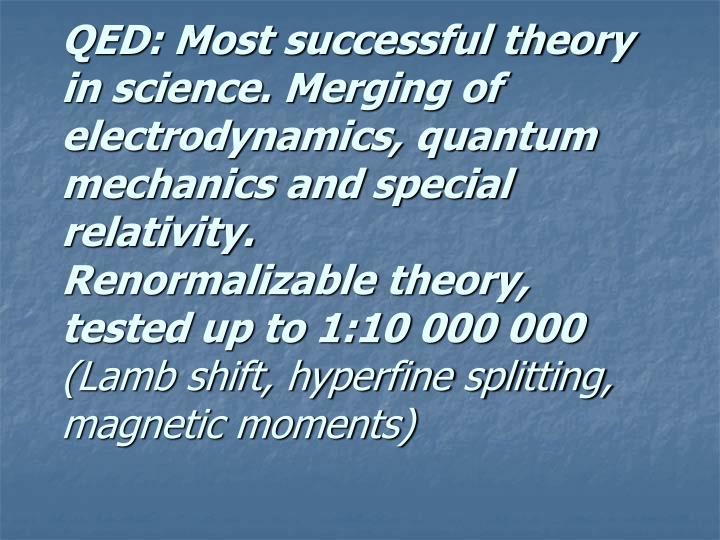 QED: Most successful theory in science. Merging of electrodynamics, quantum mechanics and special relativity.