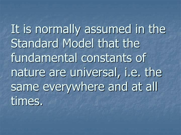 It is normally assumed in the Standard Model that the fundamental constants of nature are universal, i.e. the same everywhere and at all times.