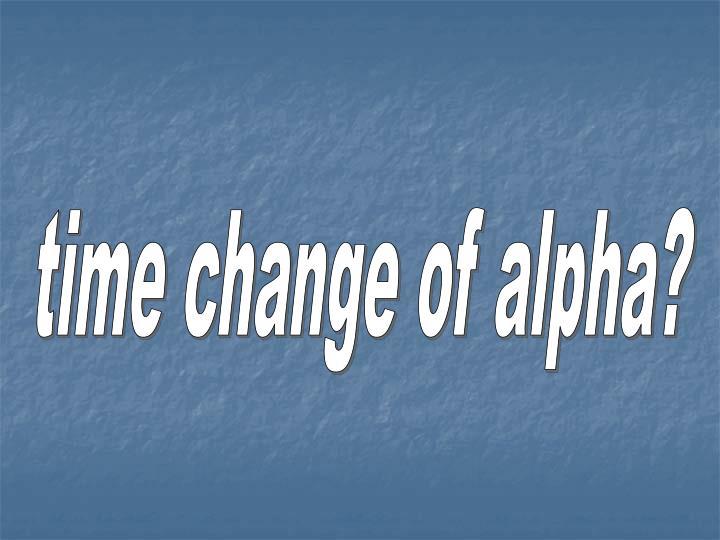 time change of alpha?