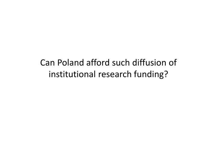 Can Poland afford such diffusion of institutional research funding?