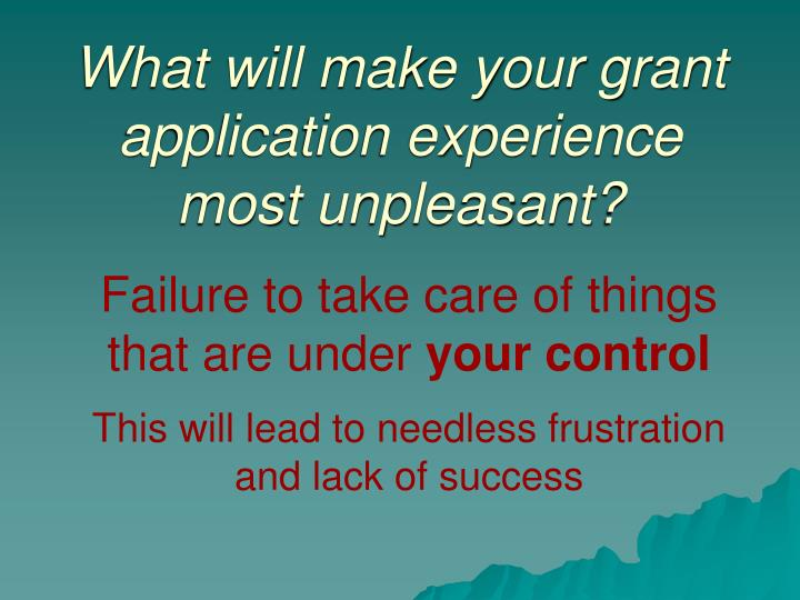 What will make your grant application experience most unpleasant?