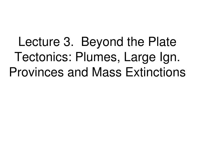 Lecture 3.  Beyond the Plate Tectonics: Plumes, Large Ign. Provinces and Mass Extinctions