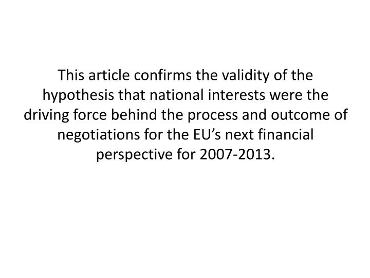 This article confirms the validity of the hypothesis that national interests were the driving force behind the process and outcome of negotiations for the EU's next financial perspective for 2007-2013.