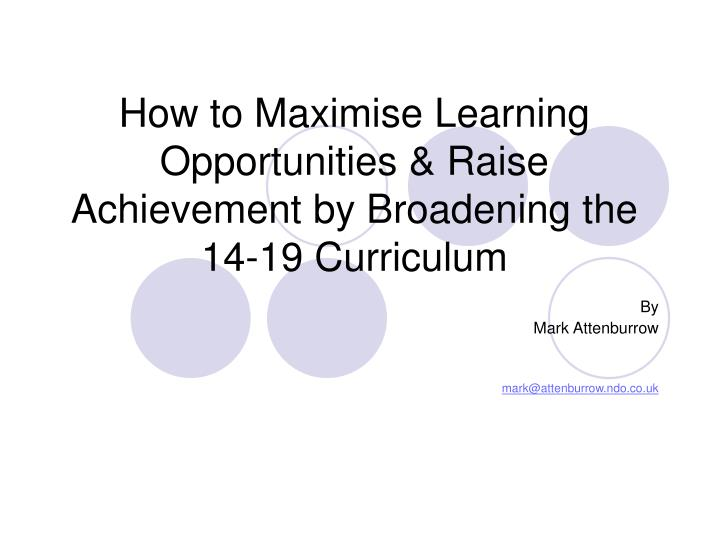How to Maximise Learning Opportunities & Raise Achievement by Broadening the 14-19 Curriculum
