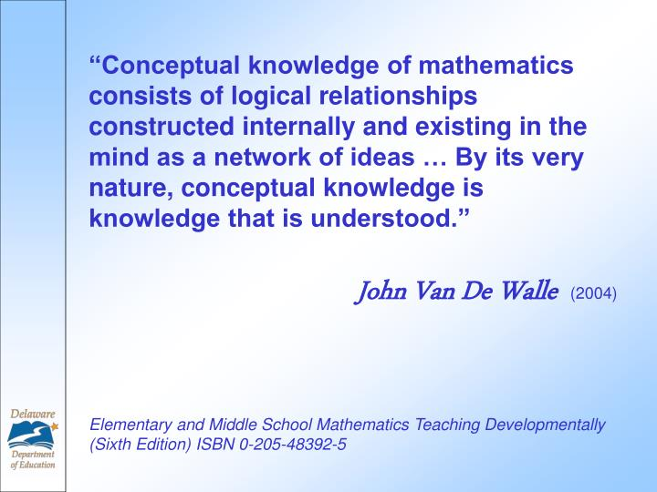 """""""Conceptual knowledge of mathematics consists of logical relationships constructed internally and existing in the mind as a network of ideas … By its very nature, conceptual knowledge is knowledge that is understood."""""""