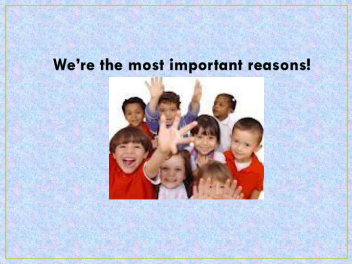 We're the most important reasons!