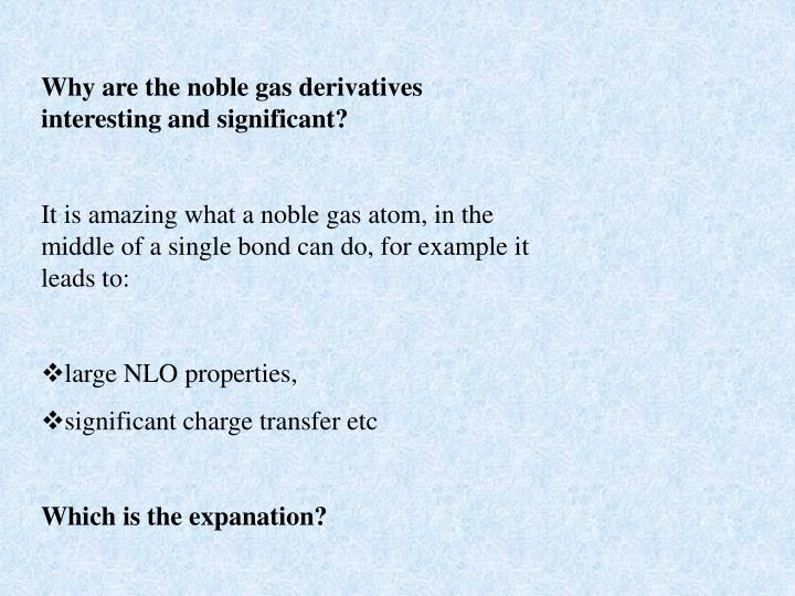 Why are the noble gas derivatives interesting and significant?