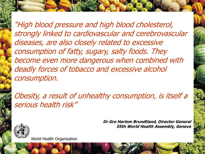 """High blood pressure and high blood cholesterol, strongly linked to cardiovascular and cerebrovascular diseases, are also closely related to excessive consumption of fatty, sugary, salty foods. They become even more dangerous when combined with deadly forces of tobacco and excessive alcohol consumption."