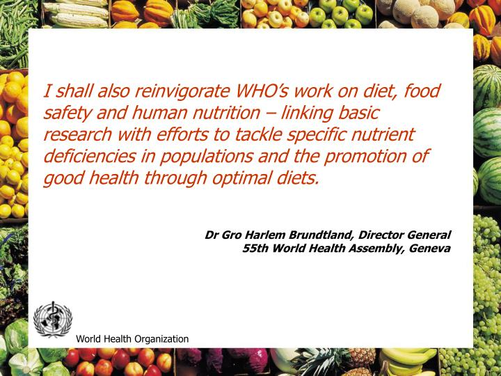 I shall also reinvigorate WHO's work on diet, food safety and human nutrition – linking basic research with efforts to tackle specific nutrient deficiencies in populations and the promotion of good health through optimal diets.