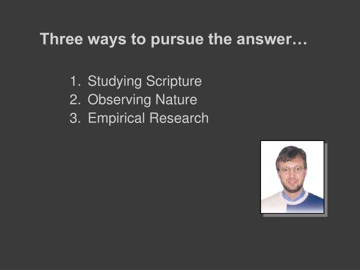 Three ways to pursue the answer…