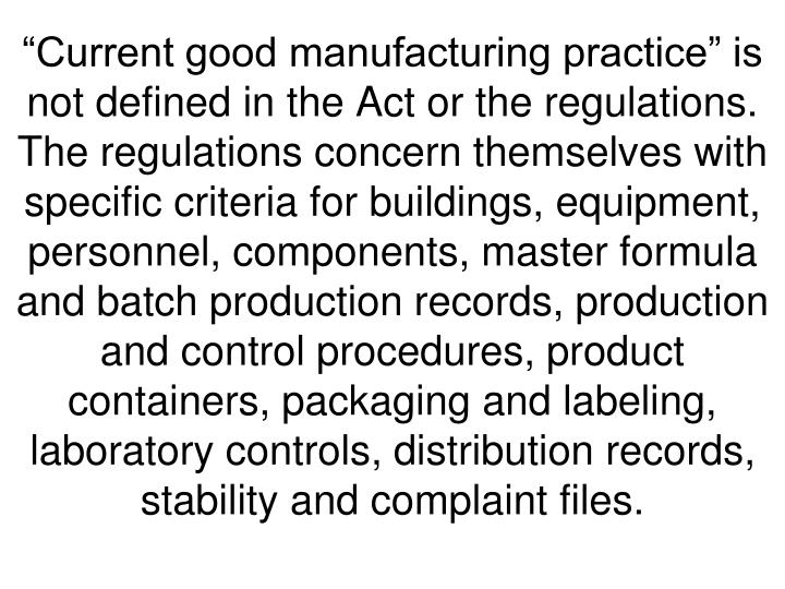 """""""Current good manufacturing practice"""" is not defined in the Act or the regulations.  The regulations concern themselves with specific criteria for buildings, equipment, personnel, components, master formula and batch production records, production and control procedures, product containers, packaging and labeling, laboratory controls, distribution records, stability and complaint files."""