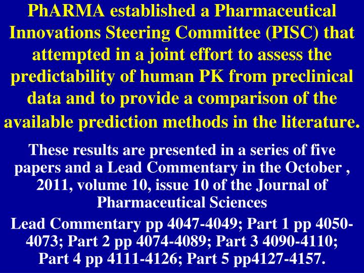 PhARMA established a Pharmaceutical Innovations Steering Committee (PISC) that attempted in a joint effort to assess the predictability of human PK from preclinical data and to provide a comparison of the available prediction methods in the literature