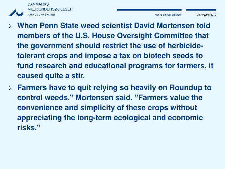 When Penn State weed scientist David Mortensen told members of the U.S. House Oversight Committee that the government should restrict the use of herbicide-tolerant crops and impose a tax on biotech seeds to fund research and educational programs for farmers, it caused quite a stir.