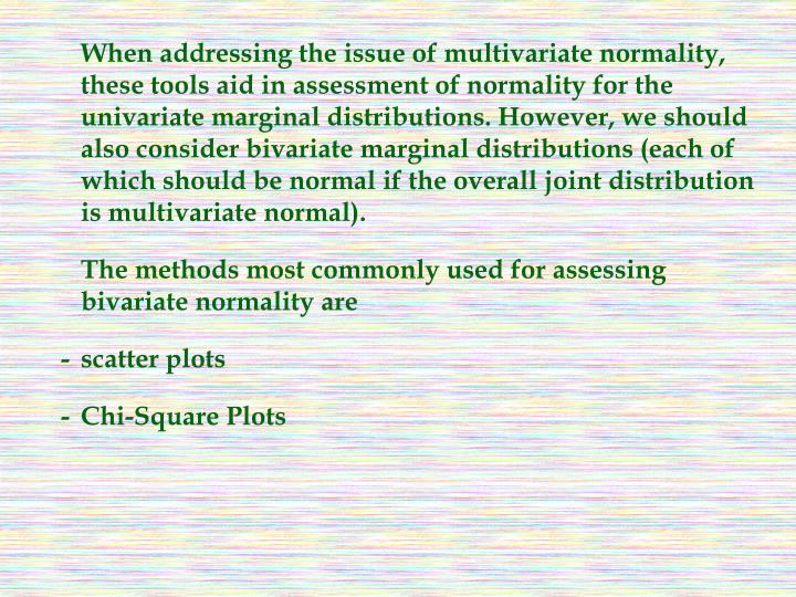 When addressing the issue of multivariate normality, these tools aid in assessment of normality for the univariate marginal distributions. However, we should also consider bivariate marginal distributions (each of which should be normal if the overall joint distribution is multivariate normal).