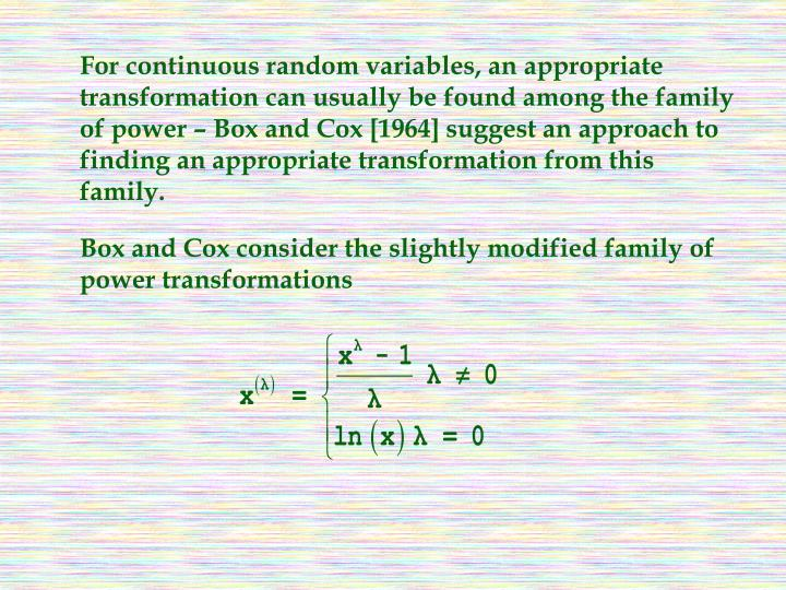 For continuous random variables, an appropriate transformation can usually be found among the family of power – Box and Cox [1964] suggest an approach to finding an appropriate transformation from this family.