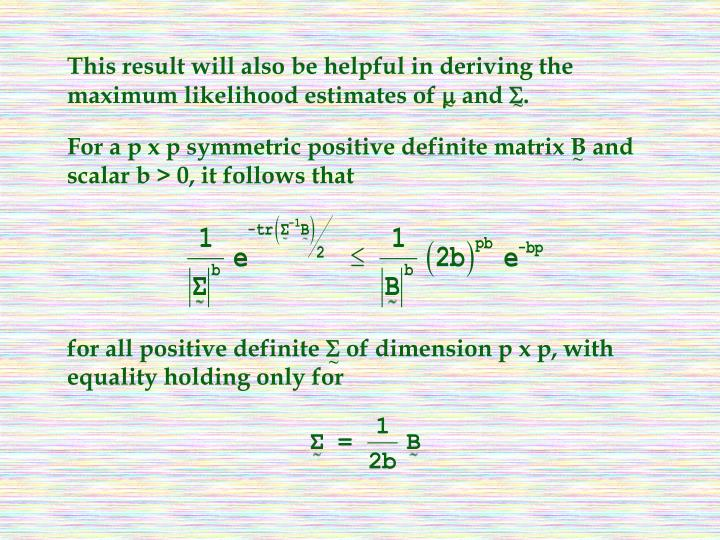 This result will also be helpful in deriving the maximum likelihood estimates of