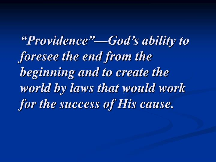 """""""Providence""""—God's ability to foresee the end from the beginning and to create the world by laws that would work for the success of His cause."""