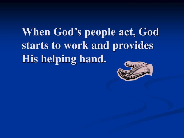 When God's people act, God starts to work and provides His helping hand.