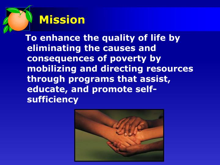 To enhance the quality of life by eliminating the causes and consequences of poverty by mobilizing and directing resources through programs that assist, educate, and promote self-sufficiency
