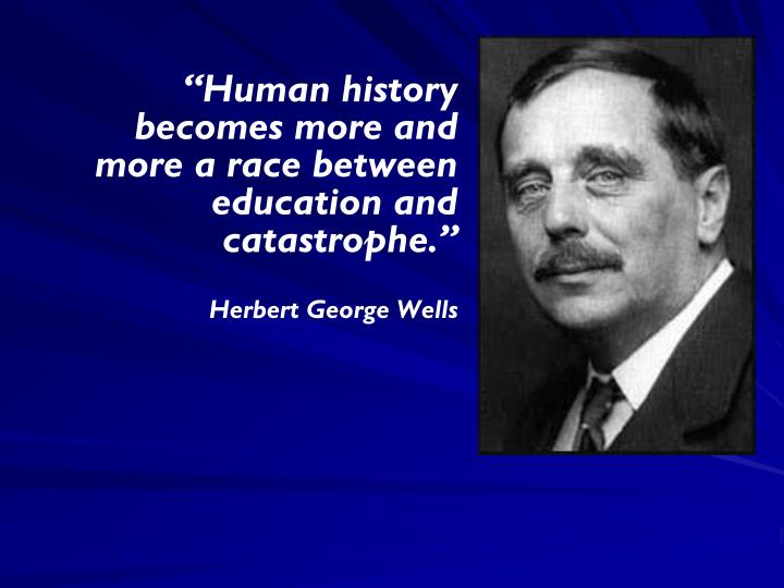 """Human history becomes more and more a race between education and catastrophe."""
