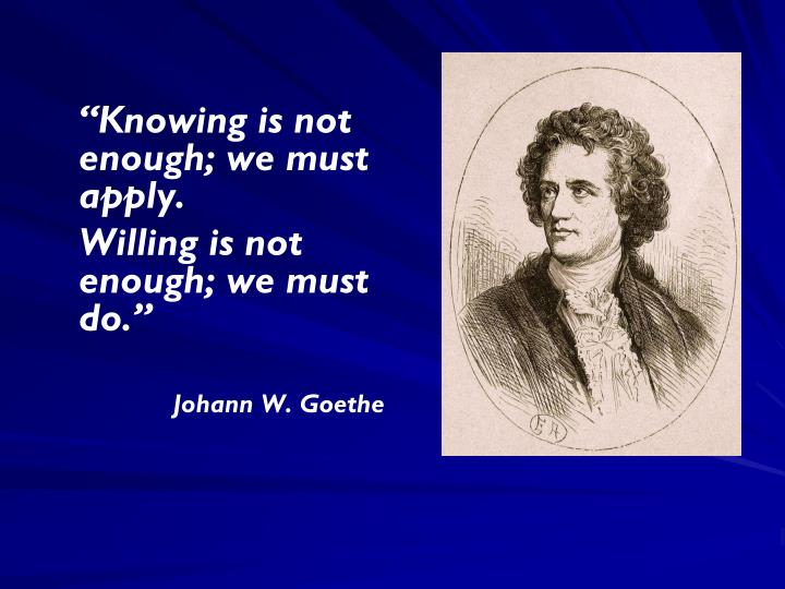 """Knowing is not enough; we must apply."