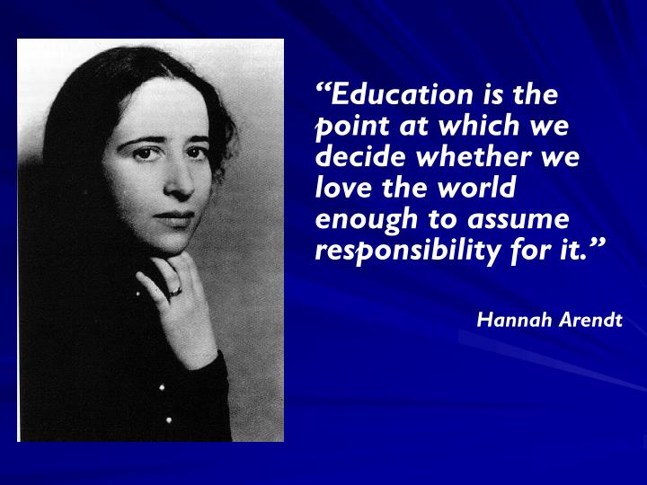 """Education is the point at which we decide whether we love the world enough to assume responsibility for it."""