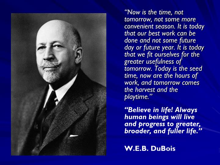 """Now is the time, not tomorrow, not some more convenient season. It is today that our best work can be done and not some future day or future year. It is today that we fit ourselves for the greater usefulness of tomorrow. Today is the seed time, now are the hours of work, and tomorrow comes the harvest and the playtime."""