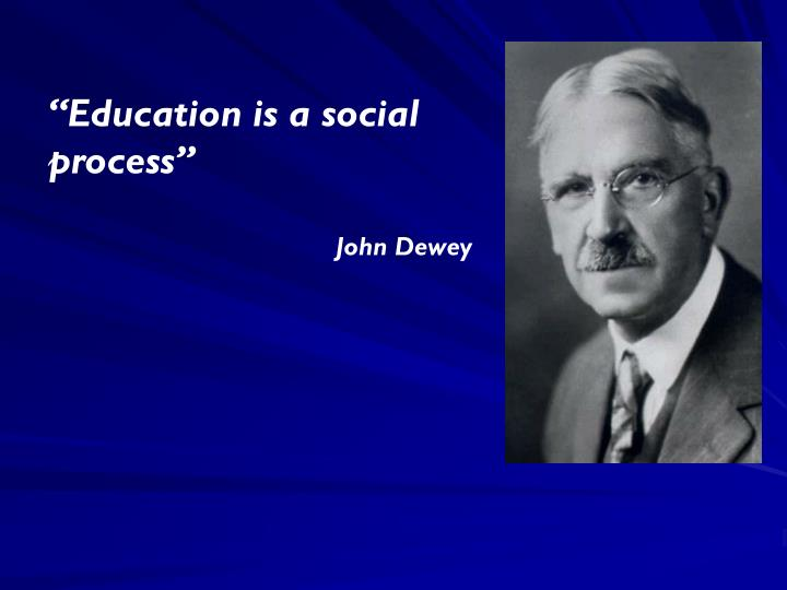 """Education is a social process"""