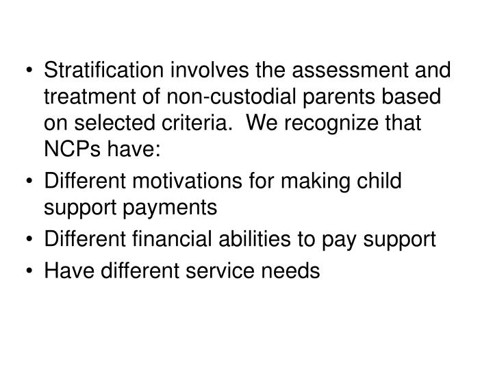 Stratification involves the assessment and treatment of non-custodial parents based on selected criteria.  We recognize that NCPs have: