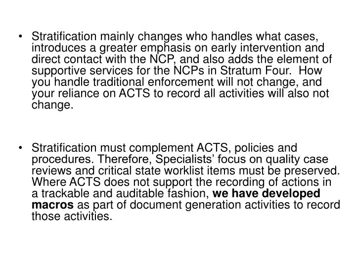 Stratification mainly changes who handles what cases, introduces a greater emphasis on early intervention and direct contact with the NCP, and also adds the element of supportive services for the NCPs in Stratum Four.  How you handle traditional enforcement will not change, and your reliance on ACTS to record all activities will also not change.