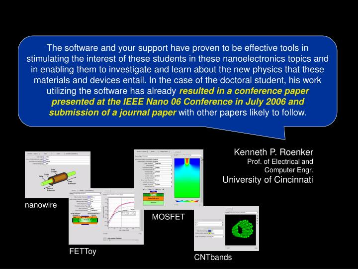 The software and your support have proven to be effective tools in stimulating the interest of these students in these nanoelectronics topics and in enabling them to investigate and learn about the new physics that these materials and devices entail. In the case of the doctoral student, his work utilizing the software has already