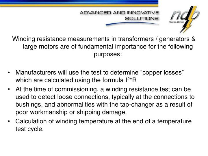 Winding resistance measurements in transformers / generators & large motors are of fundamental importance for the following purposes:
