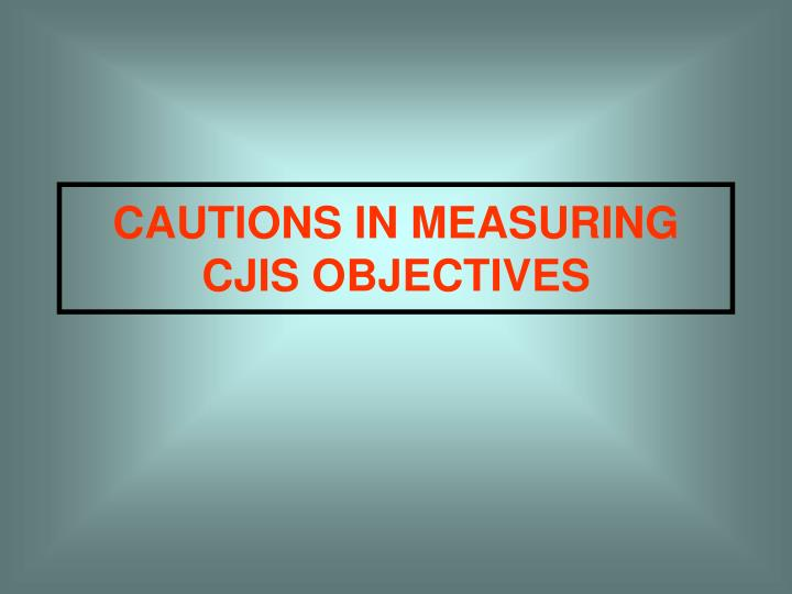 CAUTIONS IN MEASURING CJIS OBJECTIVES