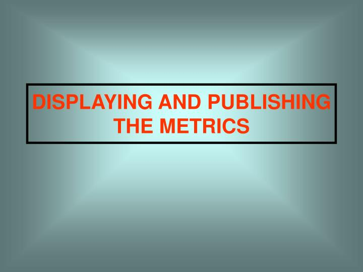 DISPLAYING AND PUBLISHING THE METRICS
